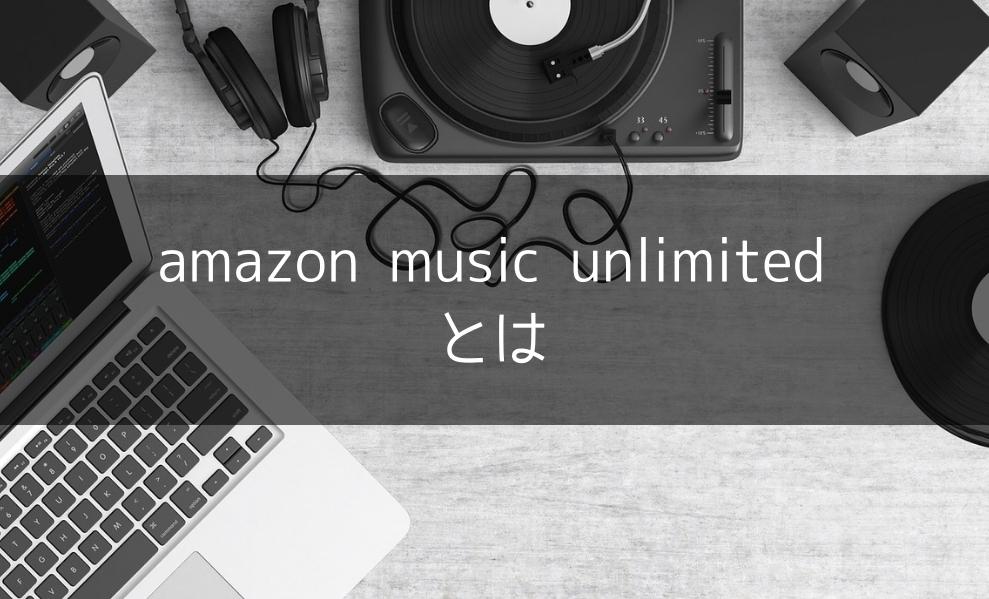 【ぱねぇ】音楽聴き放題amazon music unlimitedが神サービスな件〜洋楽からアニソンまでなんでもござれ〜
