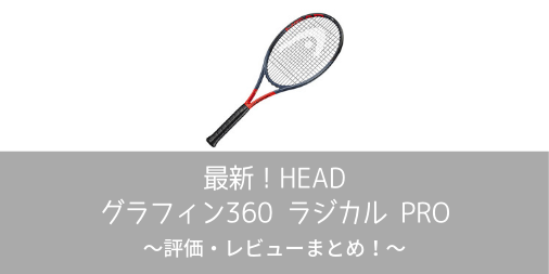 【最新】HEAD グラフィン360 ラジカル PROの評価・レビューまとめ【インプレ】