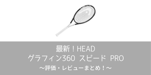 【最新】HEAD グラフィン 360 SPEED PROの評価・レビューまとめ【インプレ】