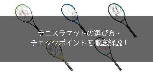 【徹底解説】テニスラケットの選び方・チェックポイント・選ぶ上で必要な用語まとめ