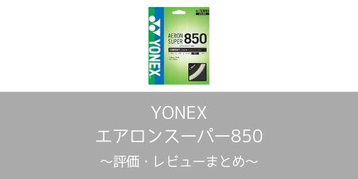 【YONEX】エアロンスーパー850の評価・レビューまとめ【インプレ】