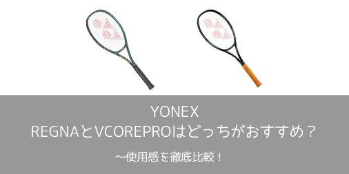 【徹底比較】YONEX REGNAとVCOREPROはどっちが使いやすい?使用感を比較!【選び方】