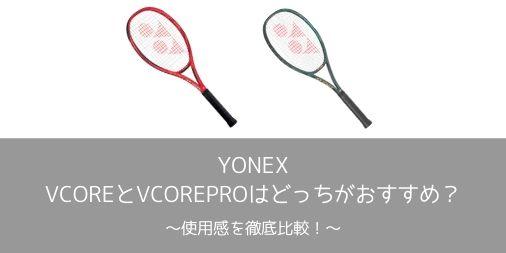【徹底比較】YONEX VCOREとVCOREPROはどっちが使いやすい?使用感を比較!【選び方】