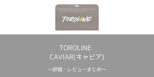 【TOROLINE】CAVIAR(キャビア)の評価・レビューまとめ【やわらか強烈スピン】