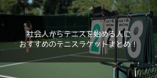 社会人からテニスを始める人におすすめのテニスラケットまとめ